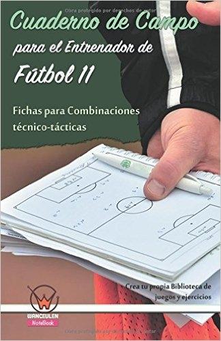CUADERNO DE CAMPO PARA EL ENTRENADOR DE FÚTBOL 11. FICHAS PARA COMBINACIONES TÉCNICO-TÁCTICAS