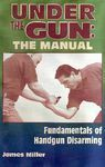 UNDER THE GUN, THE MANUAL. FUNDAMENTALS OF HANDGUN DISARMING