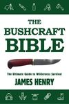 THE BUSHCRAFT BIBLE. THE ULTIMATE GUIDE TO WILDERNESS SURVIVAL