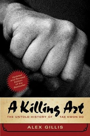 A KILLING ART. THE UNTOLD HISTORY OD TAE KWON DO