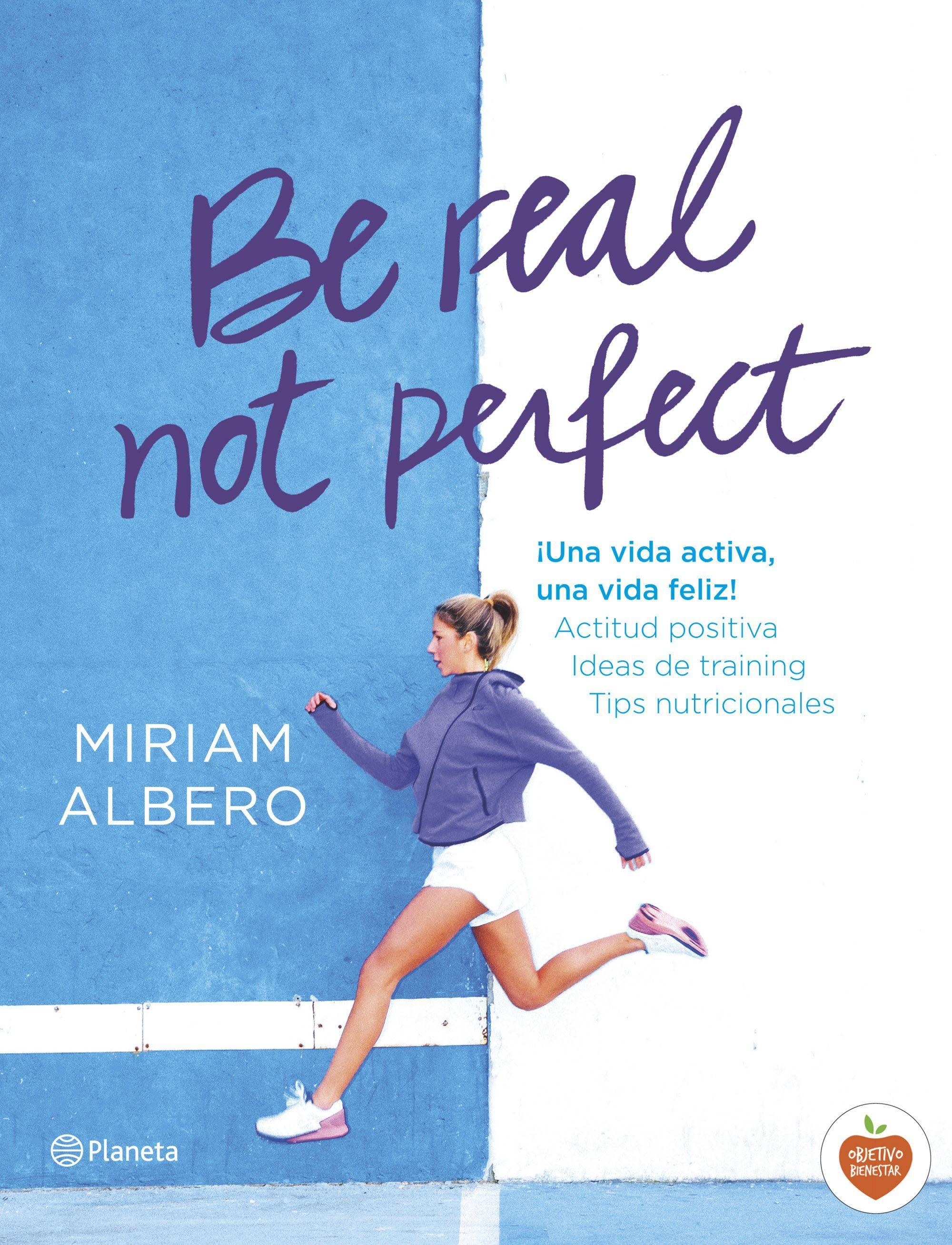 BE REAL, NOT PERFECT. ¡UNA VIDA ACTIVA, UNA VIDA FELIZ! ACTITUD POSITIVA. IDEAS DE TRAINING. TIPS NUTR