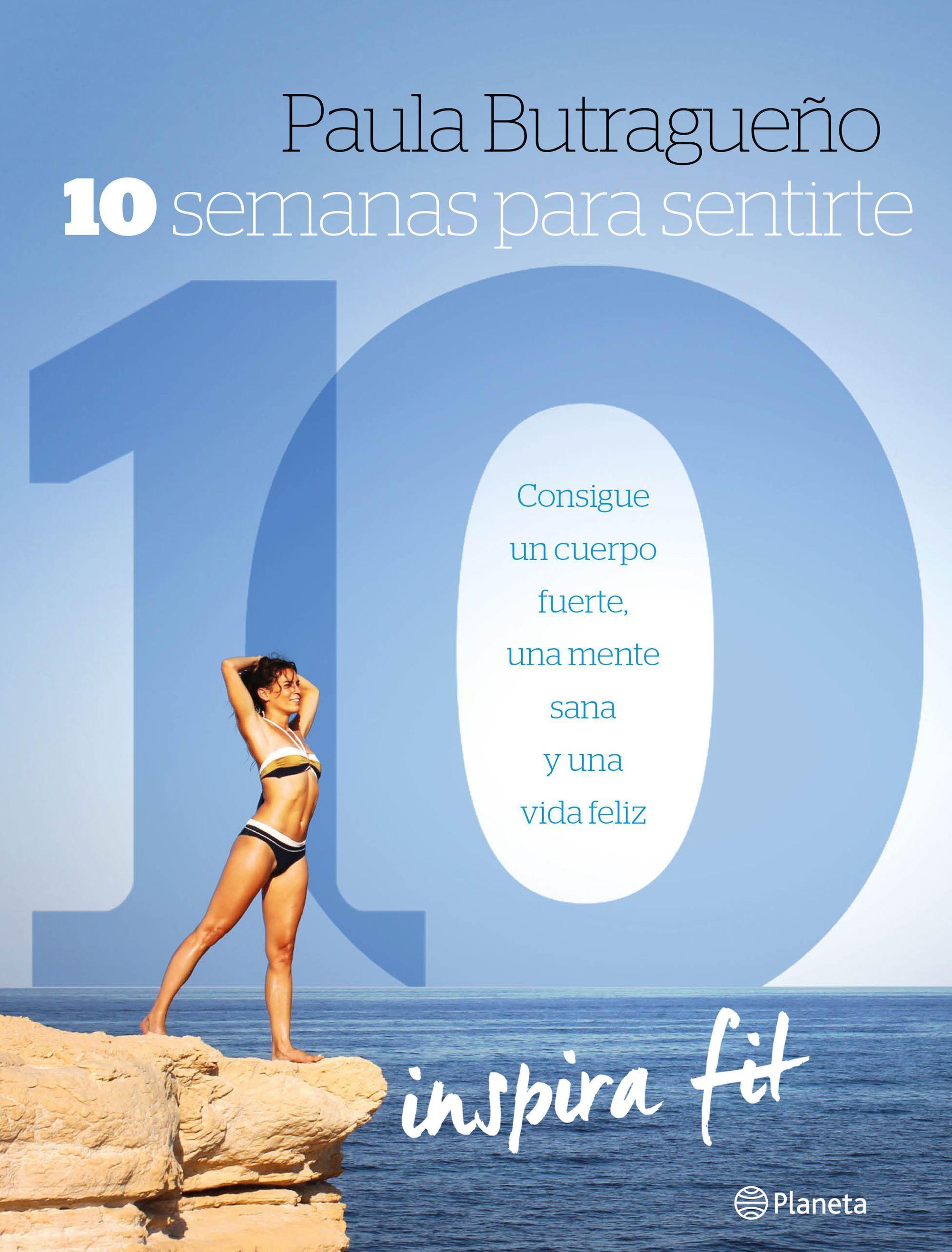 10 SEMANAS PARA UN CUERPO 10. CONSIGUE UN CUERPO FUERTE, UNA MENTE SANA Y UNA VIDA FELIZ