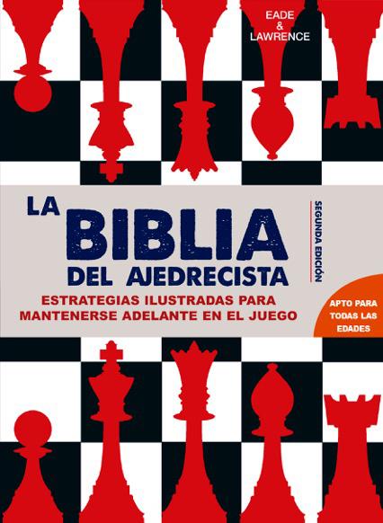LA BIBLIA DEL AJEDRECISTA: ESTRATEGIAS ILUSTRADAS PARA IR POR DELANTE EN EL JUEGO