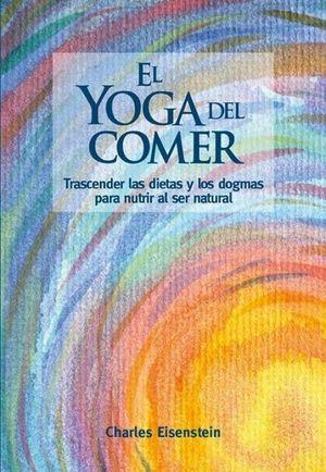 EL YOGA DEL COMER. TRASCENDER LAS DIETAS Y LOS DOGMAS PARA NUTRIR AL SER NATURAL