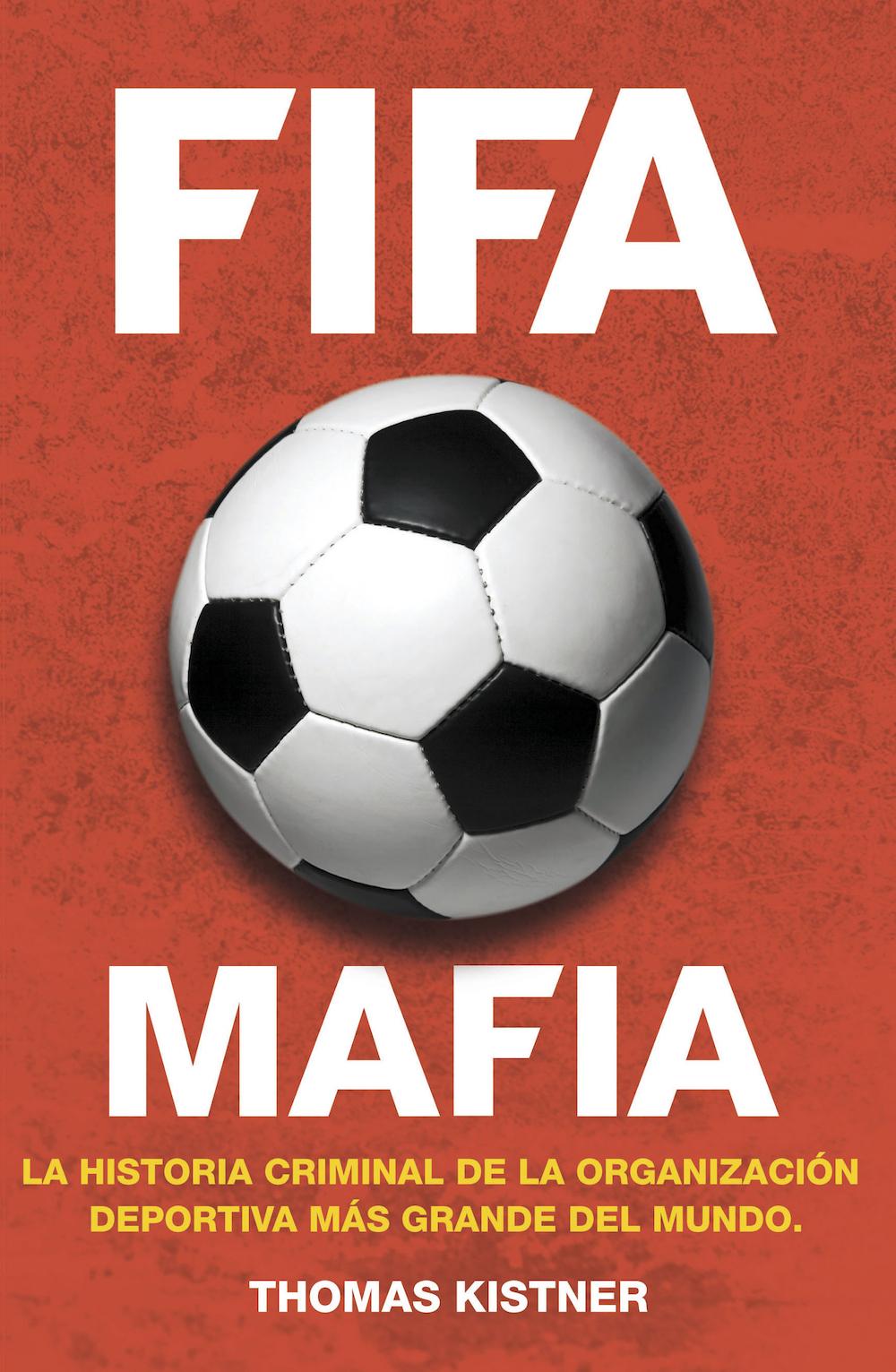 FIFA MAFIA. LA HISTORIA CRIMINAL DE LA ORGANIZACIÓN DEPORTIVA MÁS GRANDE DEL MUNDO