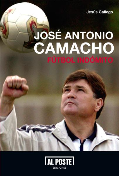 JOSÉ ANTONIO CAMACHO. FÚTBOL INDÓMITO