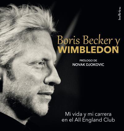 BORIS BECKER Y WIMBLEDON. MI VIDA Y MI CARRERA EN EL ALL ENGLAND CLUB