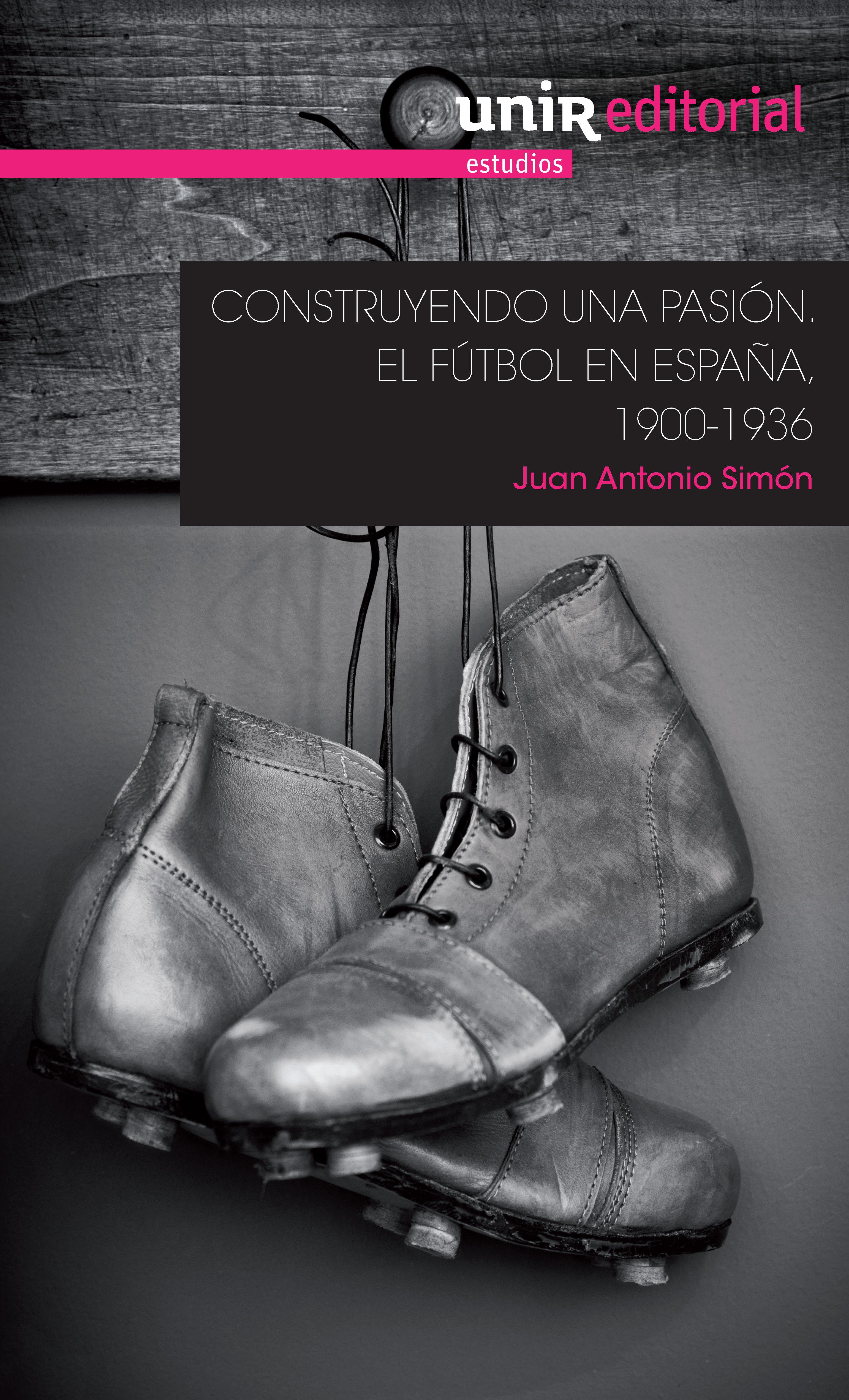 CONSTRUYENDO UNA PASIÓN. EL FÚTBOL EN ESPAÑA, 1900-1936