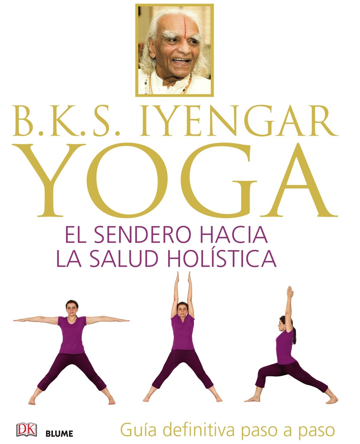 B.K.S. IYENGAR. YOGA: EL SENDERO HACIA LA SALUD HOLÍSTICA