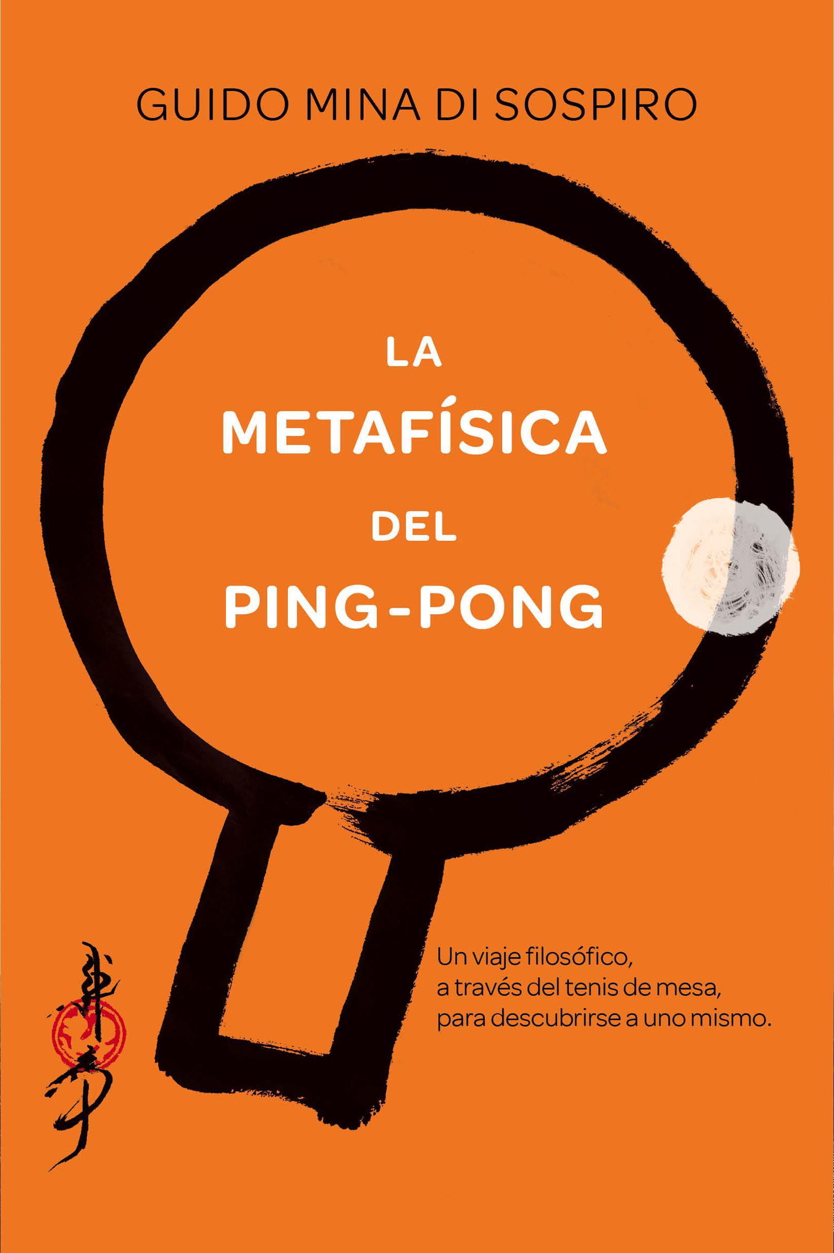 LA METAFÍSICA DEL PING-PONG. UN VIAJE FILOSÓFICO, A TRAVÉS DEL TENIS DE MESA, PARA DESCUBRIRSE A UNO MISMO.