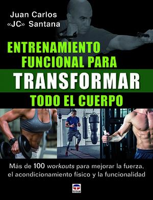 ENTRENAMIENTO FUNCIONAL PARA TRANSFORMAR TODO EL CUERPO. MÁS DE 100 WORKOUTS PARA MEJORAR LA FUERZA, EL ACONDICIONAMIENTO FÍSICO Y LA FUNCIONALIDAD.