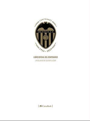 VALENCIA CF. LIBRO OFICIAL DEL CENTENARIO. LA VOLUNTAD DE QUERER LLEGAR