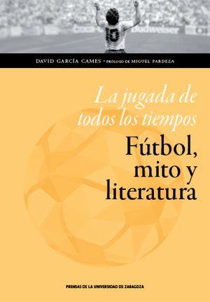 LA JUGADA DE LOS TIEMPOS. FÚTBOL, MITO Y LITERATURA