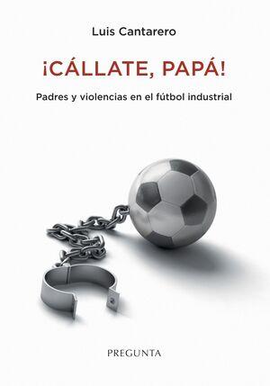 ¡CÁLLATE, PAPÁ! PADRES Y VIOLENCIAS EN EL FÚTBOL INDUSTRIAL