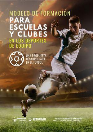 MODELO DE FORMACIÓN PARA ESCUELAS Y CLUBES EN LOS DEPORTES DE EQUIPO (UNA PROPUESTA DESARROLLADA EN EL FÚTBOL)