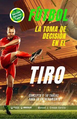 FÚTBOL: LA TOMA DE DECISIÓN EN EL TIRO (EDICIÓN A TODO COLOR)
