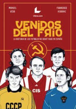 VENIDOS DEL FRÍO. LA HISTORIA DE LOS FUTBOLISTAS SOVIÉTICOS EN ESPAÑA