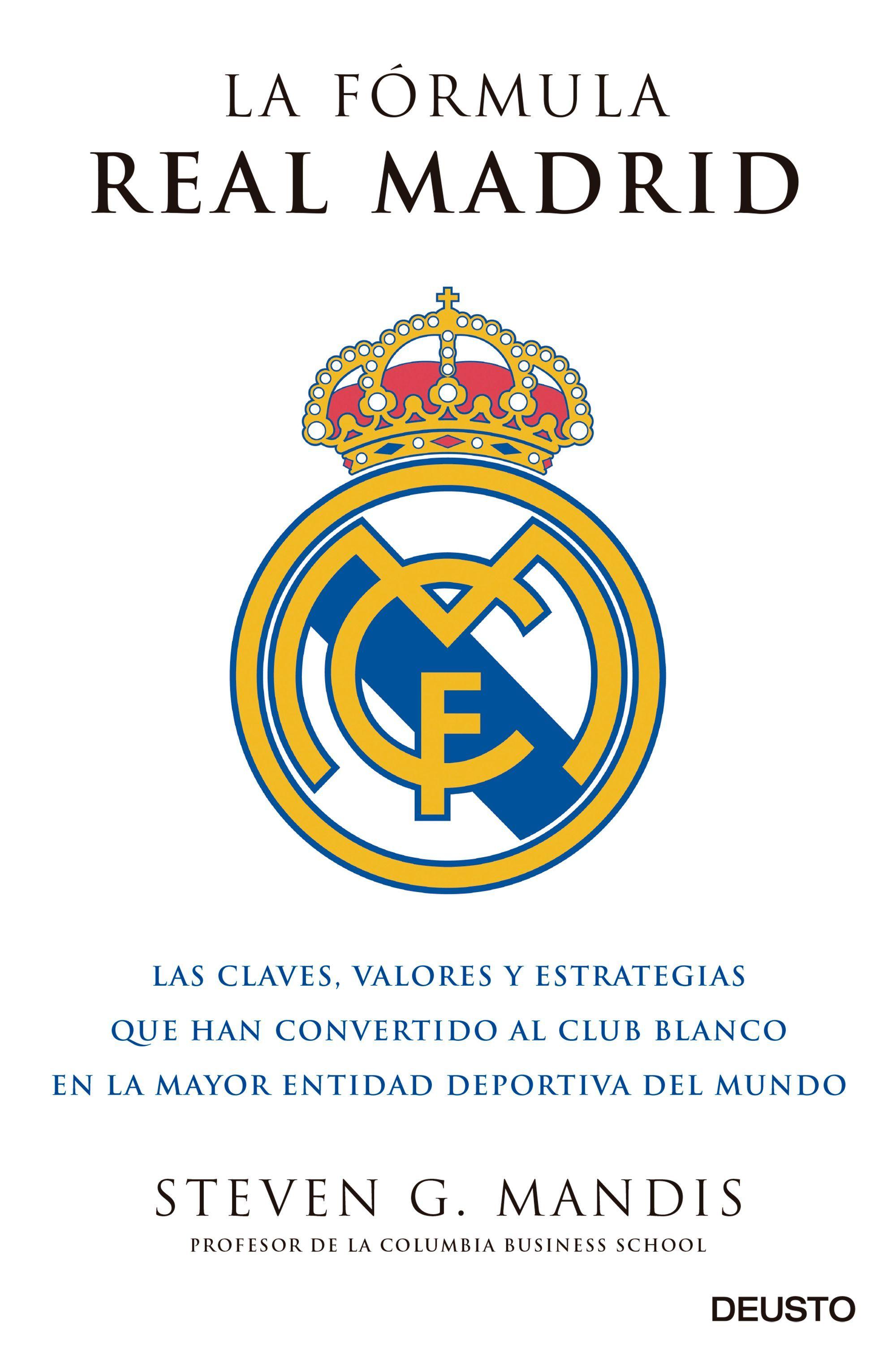 LA FÓRMULA REAL MADRID. LAS CLAVES, VALORES Y ESTRATEGIAS QUE HAN CONVERTIDO AL CLUB BLANCO EN LA MAYOR ENTIDAD DEPORTIVA DEL MUNDO