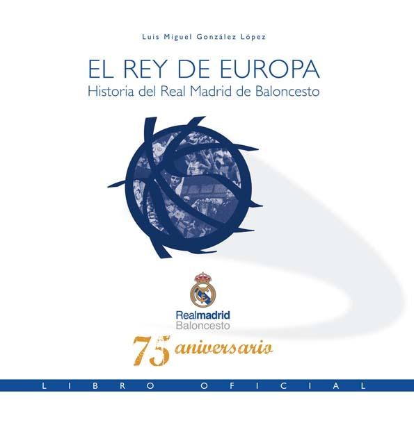 EL REY DE EUROPA. HISTORIA DEL REAL MADRID DE BALONCESTO