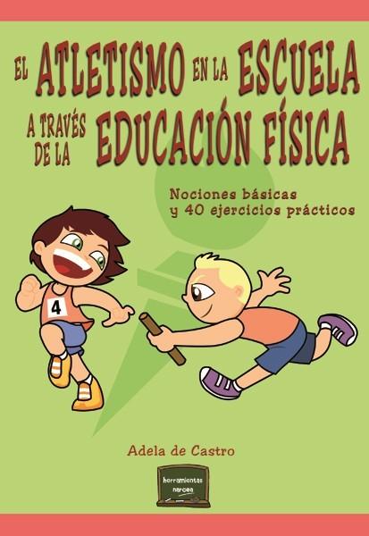 EL ATLETISMO EN LA ESCUELA A TRAVÉS DE LA EDUCACIÓN FÍSICA. NOCIONES BÁSICAS Y 40 EJERCICIOS PRÁCTICOS