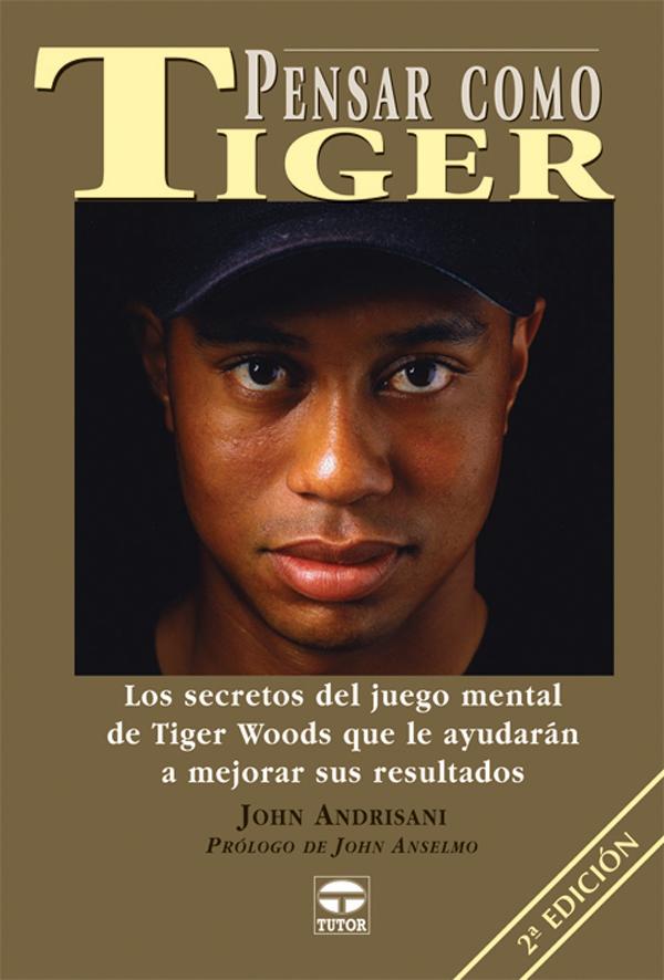 PENSAR COMO TIGER LOS SECRETOS DEL JUEGO MENTAL DE TIGER WOODS QUE LE