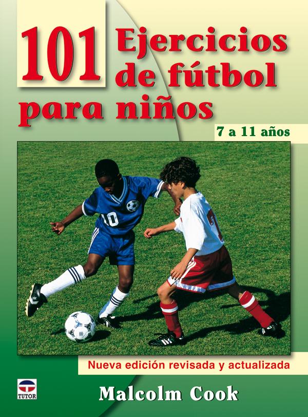 101 EJERCICIOS FÚTBOL PARA NIÑOS DE 7 A 11 AÑOS. NUEVA EDICIÓN REVISADA Y ACTUALIZADA