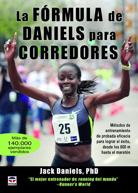 LA FÓRMULA DE DANIELS PARA CORREDORES. MÉTODOS DE ENTRENAMIENTO DE PROBADA EFICACIA PARA LOGRAR EL ÉXITO, DESDE LOS 800