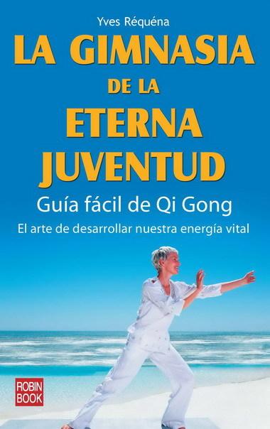 LA GIMNASIA DE LA ETERNA JUVENTUD: GUIA FACIL DE QI GONG