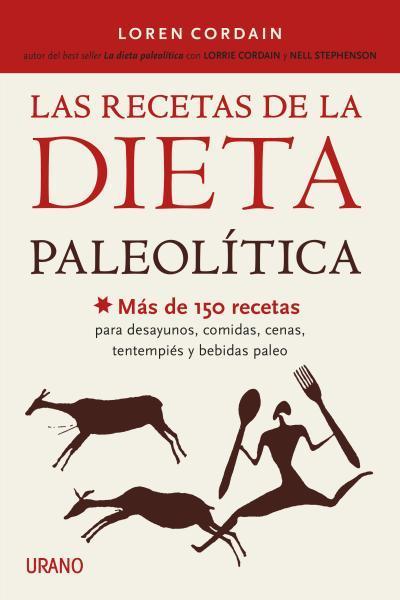 LAS RECETAS DE LA DIETA PALEOLÍTICA. MÁS DE 150 RECETAS PARA DESAYUNOS, COMIDAS, CENAS, TENTEMPIÉS Y BEBIDAS PALEO