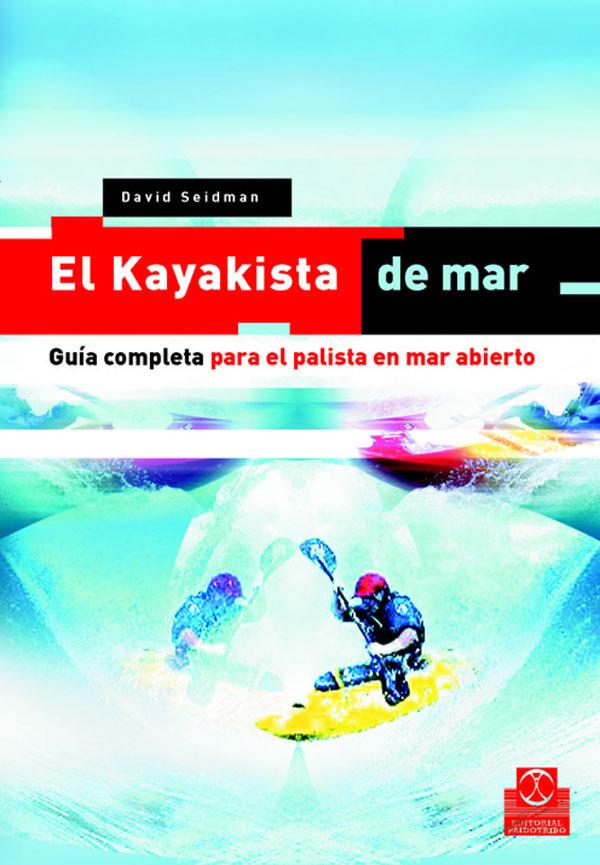 EL KAYAKISTA DE MAR. GUÍA COMPLETA PARA EL PALISTA EN MAR ABIERTO.