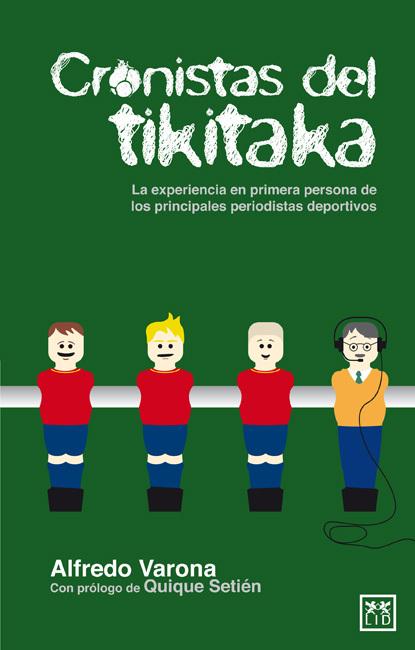 CRONISTAS DEL TIKITAKA. LA EXPERIENCIA EN PRIMERA PERSONA DE LOS PRINCIPALES PERIODISTAS DEPORTIVOS