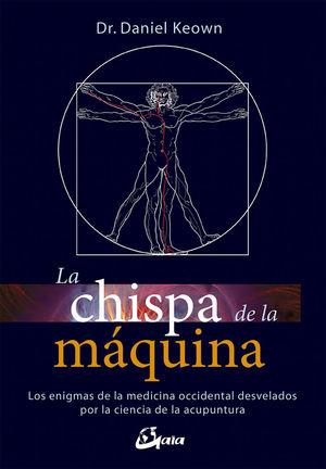 LA CHISPA DE LA MÁQUINA. LOS ENIGMAS DE LA MEDICINA OCCIDENTAL DESVELADOS POR LA CIENCIA DE LA ACUPUNTURA