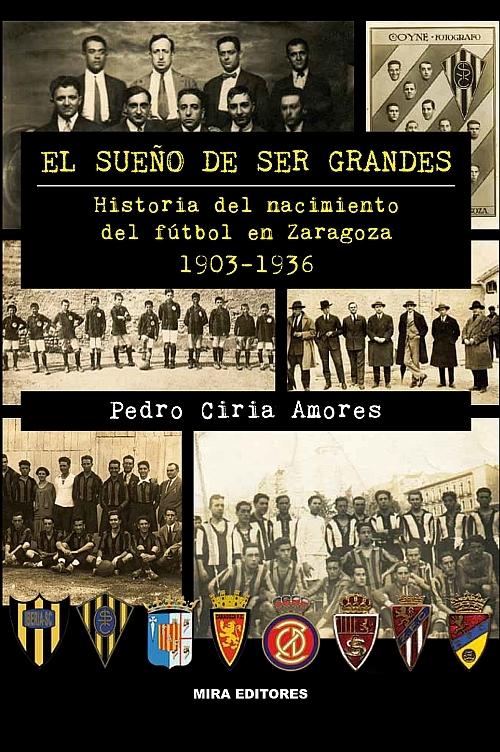 EL SUEÑO DE SER GRANDES. HISTORIA DEL NACIMIENTO DEL FÚTBOL EN ZARAGOZA 1903-1936
