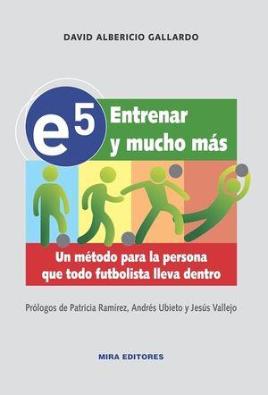 E5. ENTRENAR Y MUCHO MAS. UN METODO PARA LA PERSONA QUE TODO FUTBOLISTA LLEVA DENTRO