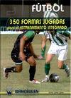 FÚTBOL: 350 FORMAS JUGADAS PARA EL ENTRENAMIENTO INTEGRADO