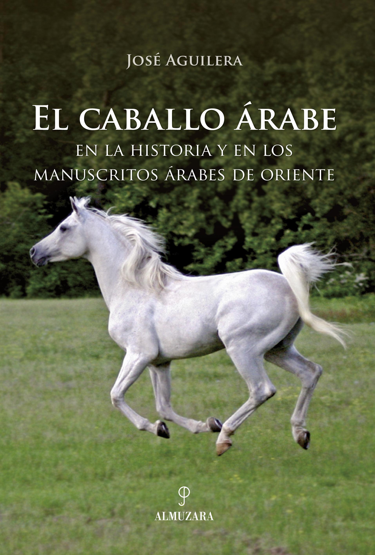 EL CABALLO ÁRABE. EN LA HISTORIA Y EN LOS MANUSCRITOS ÁRABES DE ORIENTE