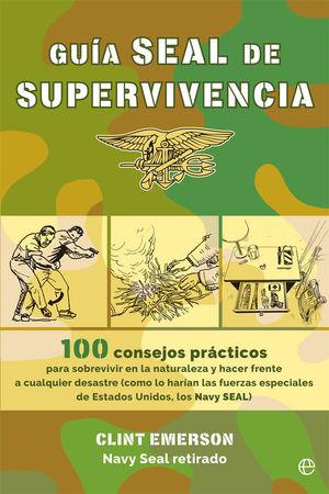 GUÍA SEAL DE SUPERVIVENCIA. 100 RECURSOS PRÁCTICOS PARA SOBREVIVIR EN LA NATURALEZA Y HACER FRENTE A CUALQUIER DESASTRE COMO LO HARÍAN LAS FUERZAS ESP