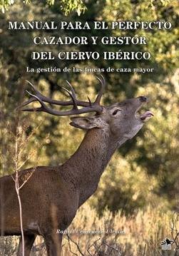 MANUAL PARA EL PERFECTO CAZADOR Y GESTOR  DEL CIERVO IBÉRICO. LA GESTIÓN DE LAS FINCAS DE CAZA MAYOR