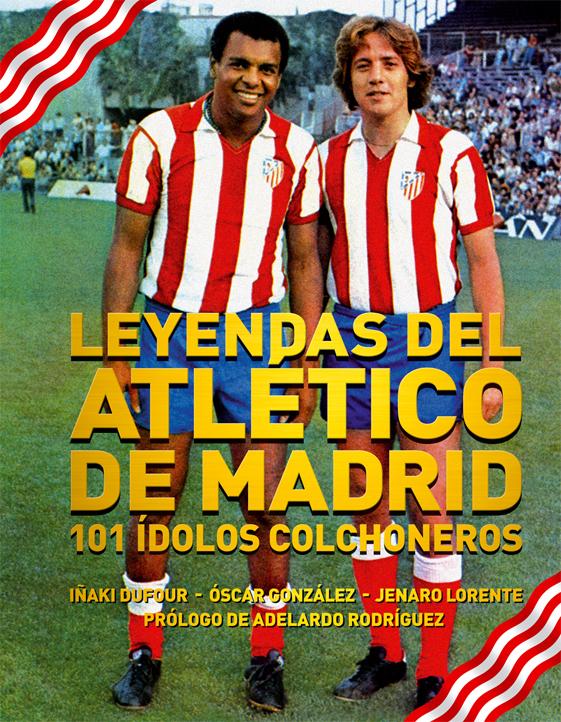 LEYENDAS DEL ATLÉTICO DE MADRID: 101 ÍDOLOS COLCHONEROS