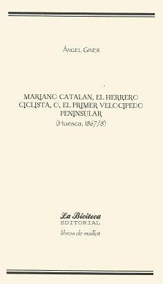 MARIANO CATALÁN, EL HERRERO CICLISTA, O, EL PRIMER VELOCÍPEDO PENINSULAR (HUESCA, 1867/8)