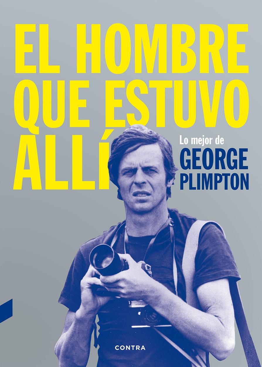 EL HOMBRE QUE ESTUVO ALLÍ. LO MEJOR DE GEORGE PLIMPTON
