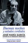 JOSE MARÍA GARCÍA. BUENAS NOCHES Y SALUDOS CORDIALES: HISTORIA DE UN PERIODISTA IRREPETIBLE