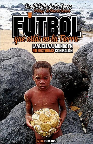 FUTBOL QUE ESTAS EN LA TIERRA. LA VUELTA AL MUNDO EN 40 HISTORIAS CON BALÓN