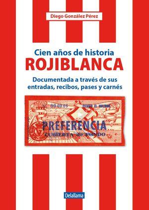 CIEN AÑOS DE HISTORIA ROJIBLANCA. DOCUMENTADA A TRAVÉS DE SUS ENTRADAS, RECIBOS, PASES Y CARNÉS