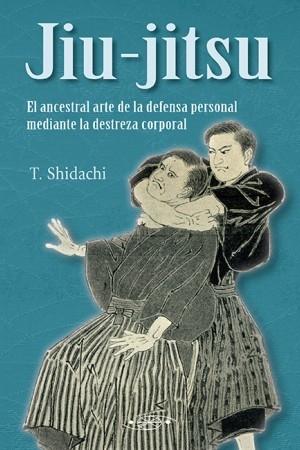JIU JITSU. EL ANCESTRAL ARTE DE LA DEFENSA PERSONAL MEDIANTE LA DESTREZA CORPORAL