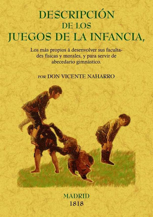 DESCRIPCIÓN DE LOS JUEGOS DE LA INFANCIA : LOS MÁS PROPIOS A SUS FACULTADES FÍSICAS Y MORALES Y PARA