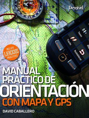 MANUAL PRÁCTICO DE ORIENTACIÓN CON MAPA Y GPS. INCLUYE EJERCICIOS PRÁCTICOS