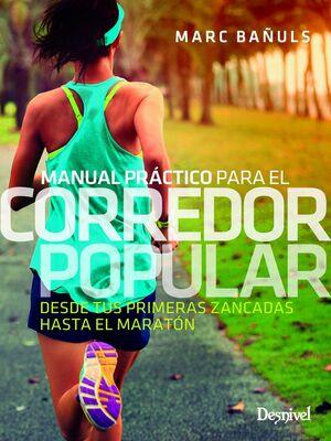 MANUAL PRACTICO PARA EL CORREDOR POPULAR. DESDE TUS PRIMERAS ZANCADAS HASTA EL MARATÓN