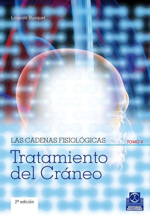 LAS CADENAS FISIOLÓGICAS TOMO V. TRATAMIENTO DEL CRÁNEO