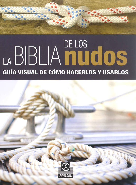 LA BIBLIA DE LOS NUDOS. GUÍA VISUAL DE CÓMO HACERLOS Y USARLOS (COLOR)
